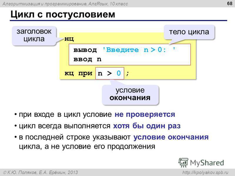 Алгоритмизация и программирование, Алг Язык, 10 класс К.Ю. Поляков, Е.А. Ерёмин, 2013 http://kpolyakov.spb.ru Цикл с постусловием 68 нц кц при ; нц кц при ; условие окончания заголовок цикла вывод 'Введите n > 0: ' ввод n n > 0 тело цикла при входе в