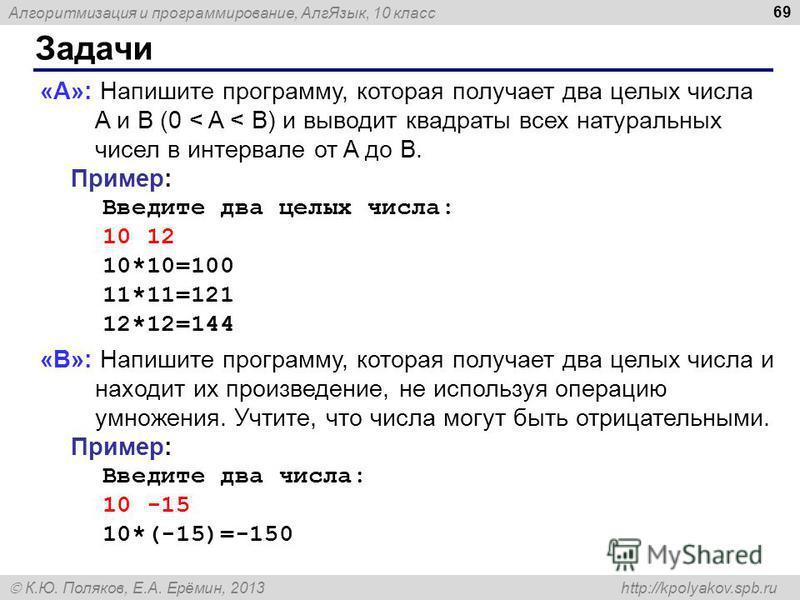 Алгоритмизация и программирование, Алг Язык, 10 класс К.Ю. Поляков, Е.А. Ерёмин, 2013 http://kpolyakov.spb.ru Задачи 69 «A»: Напишите программу, которая получает два целых числа A и B (0 < A < B) и выводит квадраты всех натуральных чисел в интервале