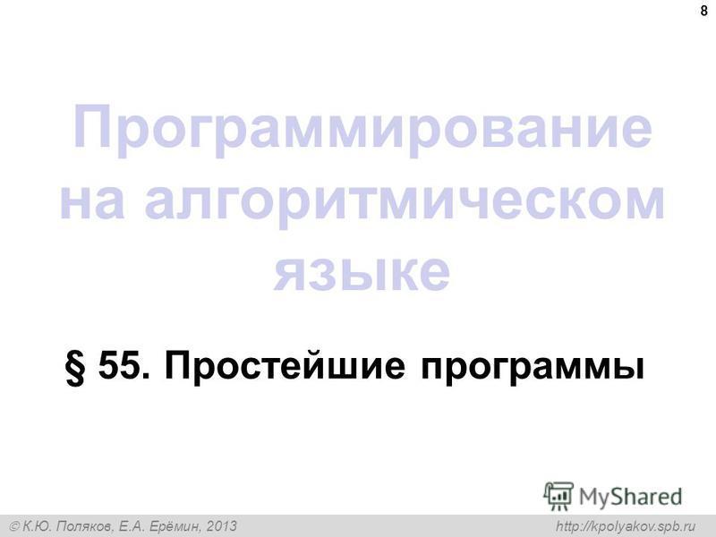 К.Ю. Поляков, Е.А. Ерёмин, 2013 http://kpolyakov.spb.ru Программирование на алгоритмическом языке § 55. Простейшие программы 8