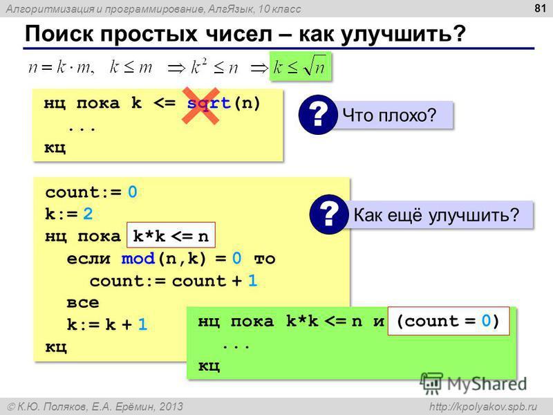 Алгоритмизация и программирование, Алг Язык, 10 класс К.Ю. Поляков, Е.А. Ерёмин, 2013 http://kpolyakov.spb.ru Поиск простых чисел – как улучшить? 81 count:= 0 k:= 2 нц пока если mod(n,k) = 0 то count:= count + 1 все k:= k + 1 кц count:= 0 k:= 2 нц по