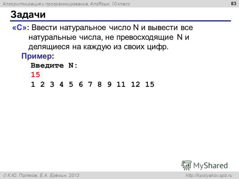 Алгоритмизация и программирование, Алг Язык, 10 класс К.Ю. Поляков, Е.А. Ерёмин, 2013 http://kpolyakov.spb.ru Задачи 83 «C»: Ввести натуральное число N и вывести все натуральные числа, не превосходящие N и делящиеся на каждую из своих цифр. Пример: В