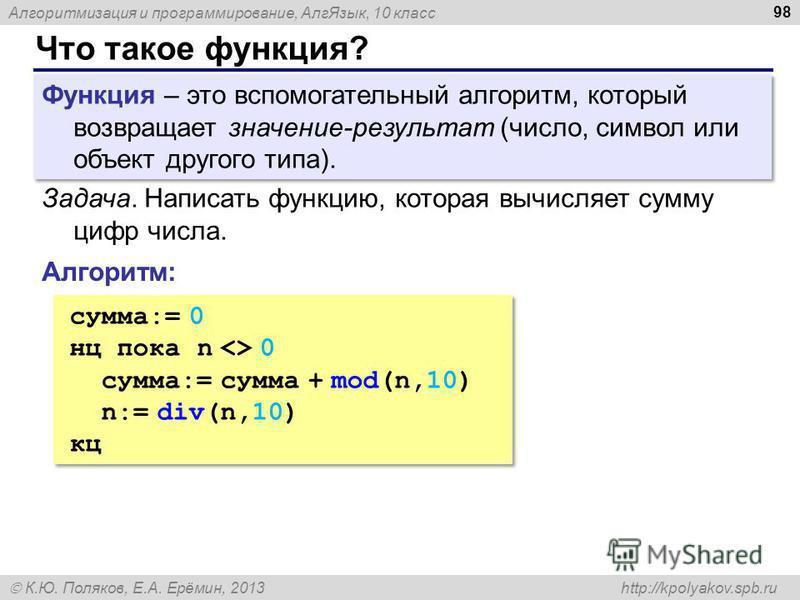 Алгоритмизация и программирование, Алг Язык, 10 класс К.Ю. Поляков, Е.А. Ерёмин, 2013 http://kpolyakov.spb.ru Что такое функция? 98 Функция – это вспомогательный алгоритм, который возвращает значение-результат (число, символ или объект другого типа).