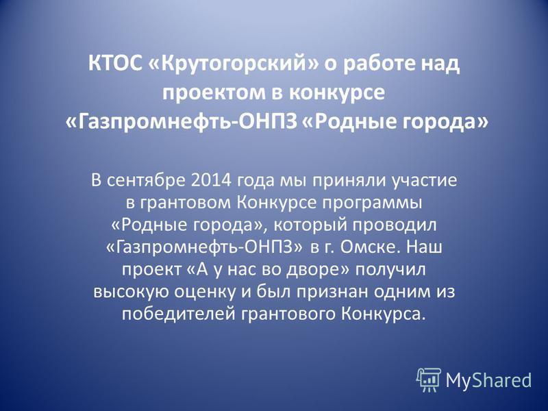КТОС «Крутогорский» о работе над проектом в конкурсе «Газпромнефть-ОНПЗ «Родные города» В сентябре 2014 года мы приняли участие в грантовом Конкурсе программы «Родные города», который проводил «Газпромнефть-ОНПЗ» в г. Омске. Наш проект «А у нас во дв
