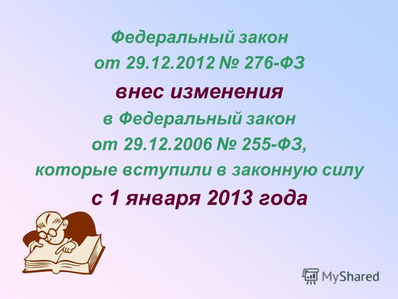 Федеральный закон от 29.12.2012 276-ФЗ внес изменения в Федеральный закон от 29.12.2006 255-ФЗ, которые вступили в законную силу с 1 января 2013 года