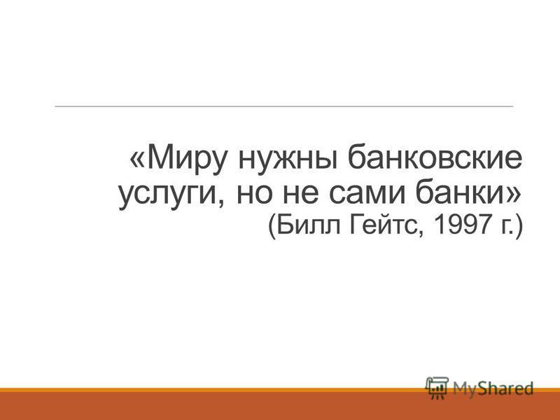 «Миру нужны банковские услуги, но не сами банки» (Билл Гейтс, 1997 г.)