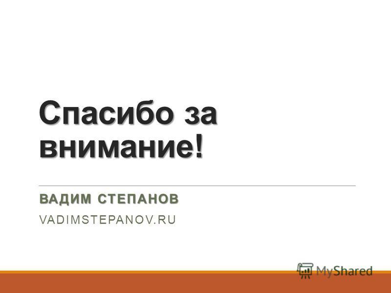 Спасибо за внимание! ВАДИМ СТЕПАНОВ VADIMSTEPANOV.RU