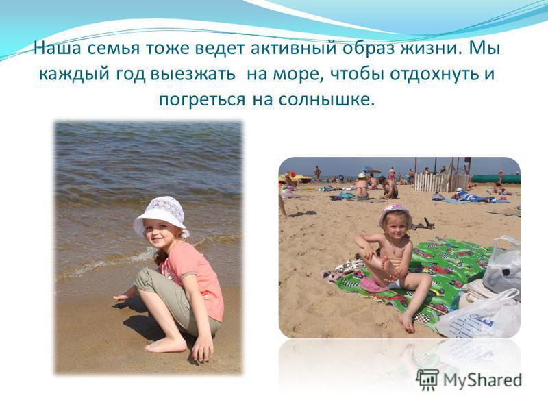 Наша семья тоже ведет активный образ жизни. Мы каждый год выезжать на море, чтобы отдохнуть и погреться на солнышке.