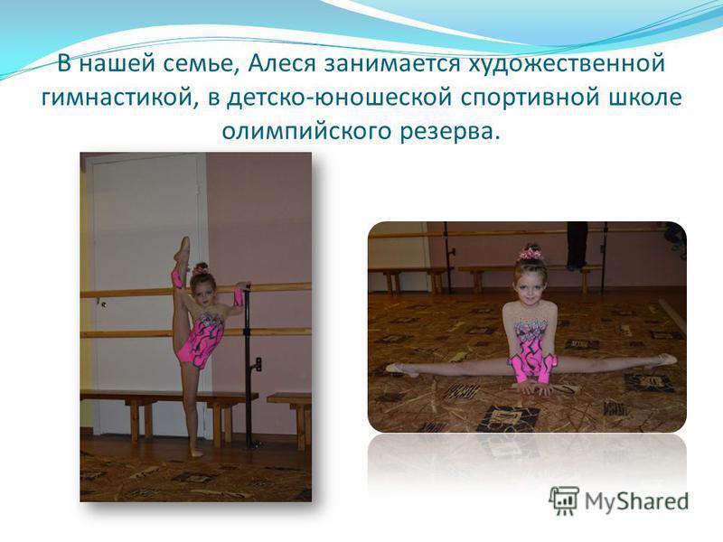 В нашей семье, Алеся занимается художественной гимнастикой, в детско-юношеской спортивной школе олимпийского резерва.