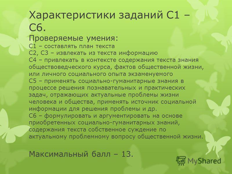 Характеристики заданий С1 – С6. Проверяемые умения: С1 – составлять план текста С2, С3 – извлекать из текста информацию С4 – привлекать в контексте содержания текста знания обществоведческого курса, фактов общественной жизни, или личного социального