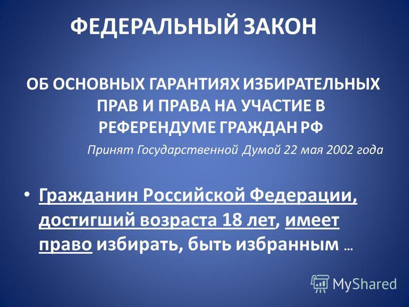 ФЕДЕРАЛЬНЫЙ ЗАКОН ОБ ОСНОВНЫХ ГАРАНТИЯХ ИЗБИРАТЕЛЬНЫХ ПРАВ И ПРАВА НА УЧАСТИЕ В РЕФЕРЕНДУМЕ ГРАЖДАН РФ Принят Государственной Думой 22 мая 2002 года Гражданин Российской Федерации, достигший возраста 18 лет, имеет право избирать, быть избранным …