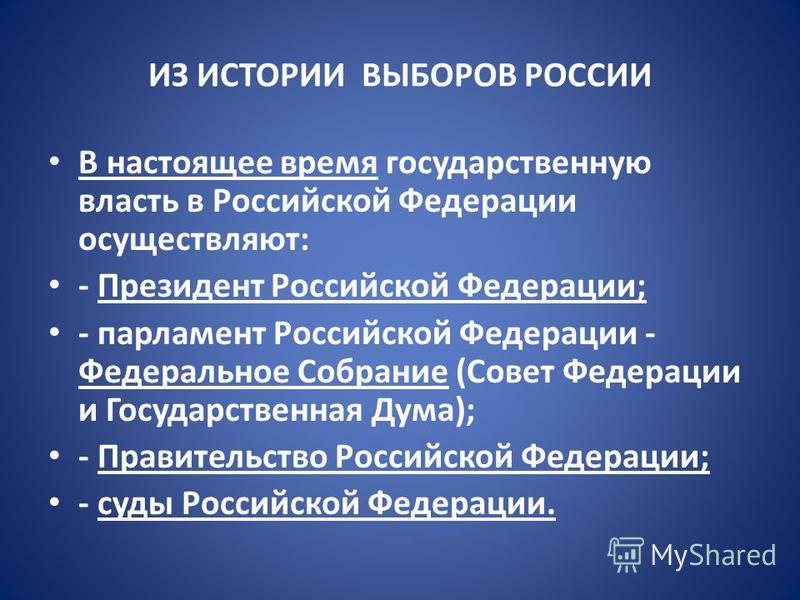ИЗ ИСТОРИИ ВЫБОРОВ РОССИИ В настоящее время государственную власть в Российской Федерации осуществляют: - Президент Российской Федерации; - парламент Российской Федерации - Федеральное Собрание (Совет Федерации и Государственная Дума); - Правительств