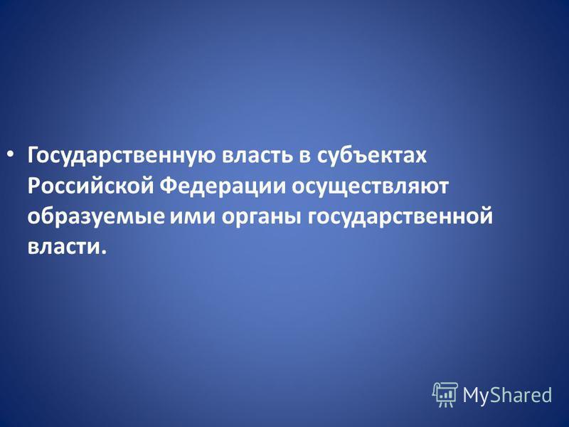 Государственную власть в субъектах Российской Федерации осуществляют образуемые ими органы государственной власти.