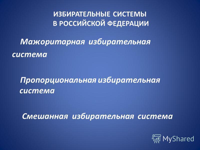 ИЗБИРАТЕЛЬНЫЕ СИСТЕМЫ В РОССИЙСКОЙ ФЕДЕРАЦИИ Мажоритарная избирательная система Пропорциональная избирательная система Смешанная избирательная система
