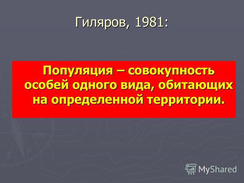 Гиляров, 1981: Популяция – совокупность особей одного вида, обитающих на определенной территории.