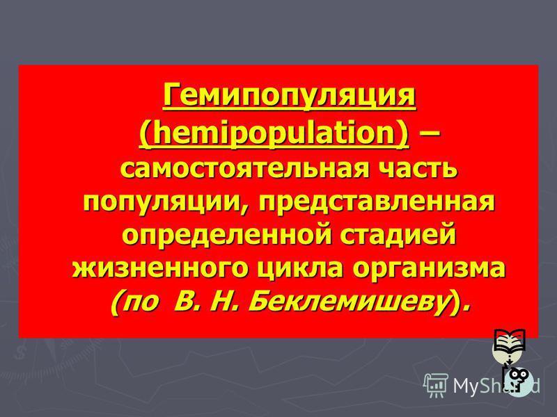 Гемипопуляция (hemipopulation) – самостоятельная часть популяции, представленная определенной стадией жизненного цикла организма (по В. Н. Беклемишеву).