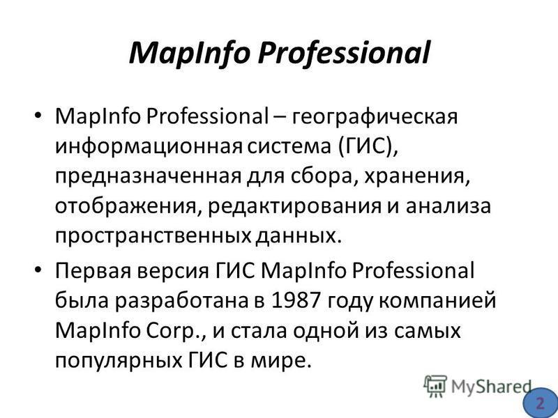 MapInfo Professional – географическая информационная система (ГИС), предназначенная для сбора, хранения, отображения, редактирования и анализа пространственных данных. Первая версия ГИС MapInfo Professional была разработана в 1987 году компанией MapI
