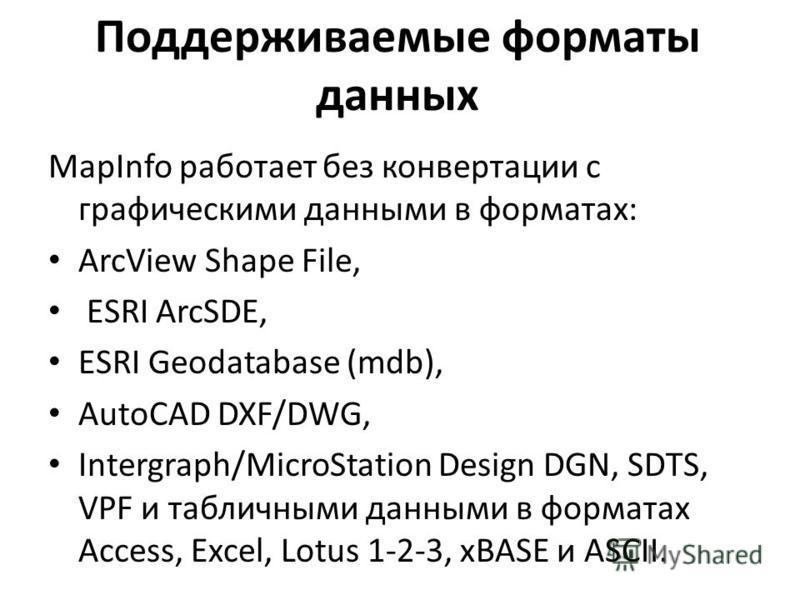 Поддерживаемые форматы данных MapInfo работает без конвертации с графическими данными в форматах: ArcView Shape File, ESRI ArcSDE, ESRI Geodatabase (mdb), AutoCAD DXF/DWG, Intergraph/MicroStation Design DGN, SDTS, VPF и табличными данными в форматах