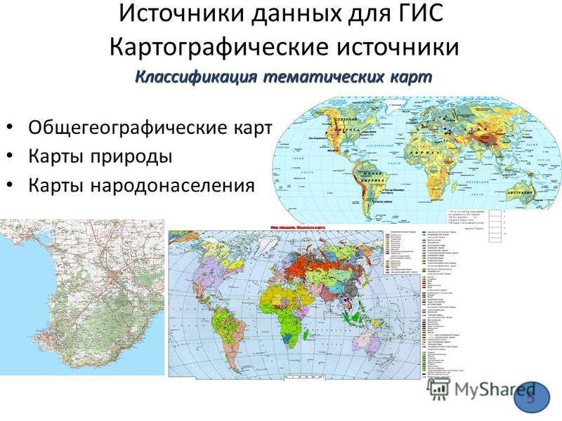 Источники данных для ГИС Картографические источники Общегеографические карты Карты природы Карты народонаселения Классификация тематических карт 5