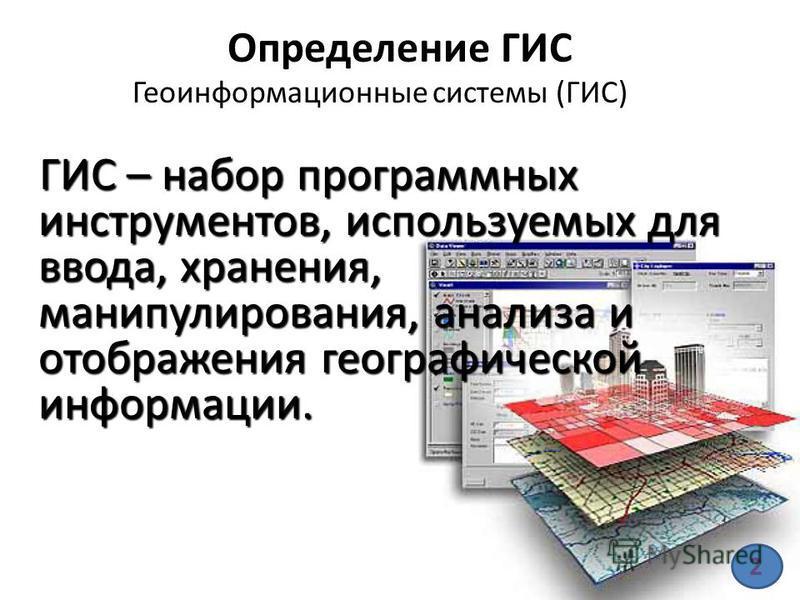 Определение ГИС Геоинформационные системы (ГИС) ГИС – набор программных инструментов, используемых для ввода, хранения, манипулирования, анализа и отображения географической информации. ГИС – набор программных инструментов, используемых для ввода, хр