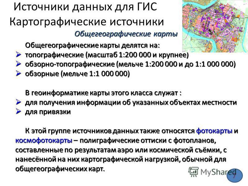 Источники данных для ГИС Картографические источники Общегеографические карты делятся на: топографические (масштаб 1:200 000 и крупнее) топографические (масштаб 1:200 000 и крупнее) обзорно-топографические (мельче 1:200 000 и до 1:1 000 000) обзорно-т