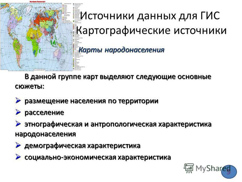 Источники данных для ГИС Картографические источники В данной группе карт выделяют следующие основные сюжеты: размещение населения по территории размещение населения по территории расселение расселение этнографическая и антропологическая характеристик