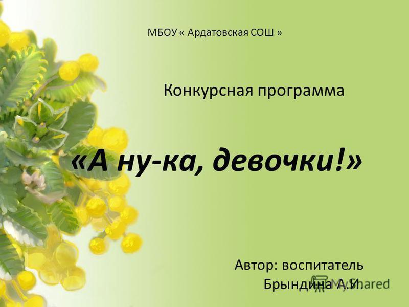 МБОУ « Ардатовская СОШ » Конкурсная программа «А ну-ка, девочки!» Автор: воспитатель Брындина А.И.