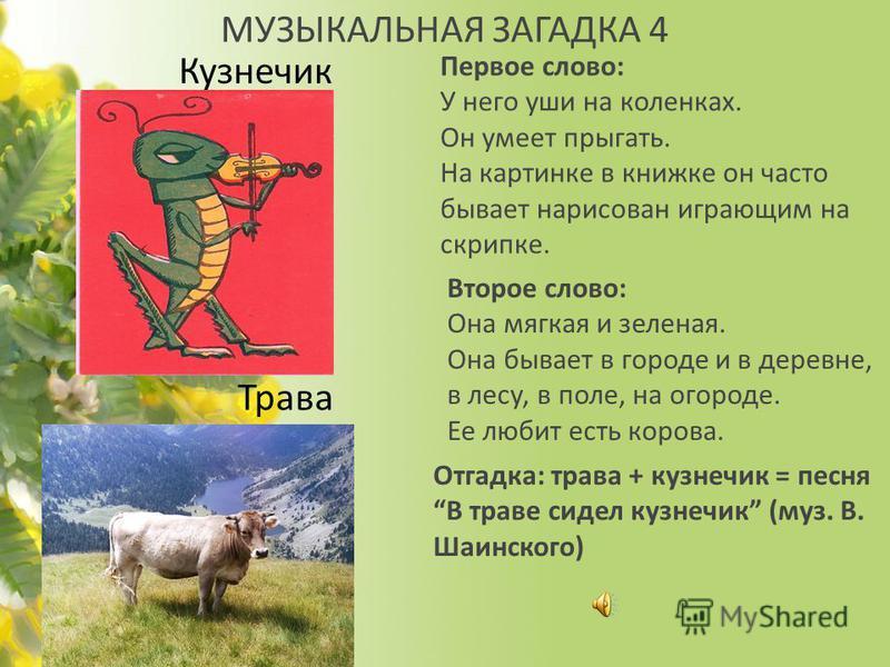 МУЗЫКАЛЬНАЯ ЗАГАДКА 4 Первое слово: У него уши на коленках. Он умеет прыгать. На картинке в книжке он часто бывает нарисован играющим на скрипке. Кузнечик Второе слово: Она мягкая и зеленая. Она бывает в городе и в деревне, в лесу, в поле, на огороде