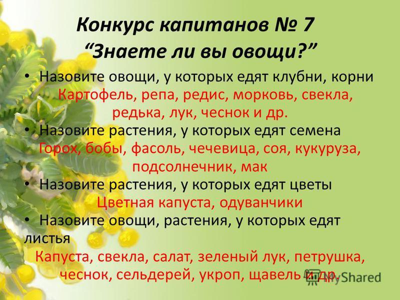 Конкурс капитанов 7 Знаете ли вы овощи? Назовите овощи, у которых едят клубни, корни Картофель, репа, редис, морковь, свекла, редька, лук, чеснок и др. Назовите растения, у которых едят семена Горох, бобы, фасоль, чечевица, соя, кукуруза, подсолнечни