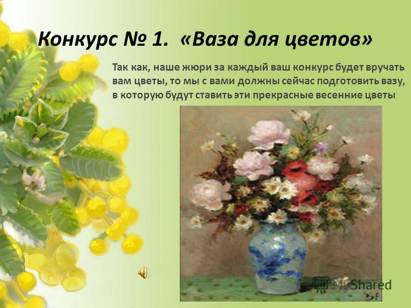 Конкурс 1. «Ваза для цветов» Так как, наше жюри за каждый ваш конкурс будет вручать вам цветы, то мы с вами должны сейчас подготовить вазу, в которую будут ставить эти прекрасные весенние цветы