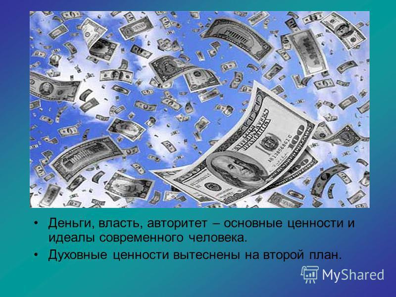 Деньги, власть, авторитет – основные ценности и идеалы современного человека. Духовные ценности вытеснены на второй план.