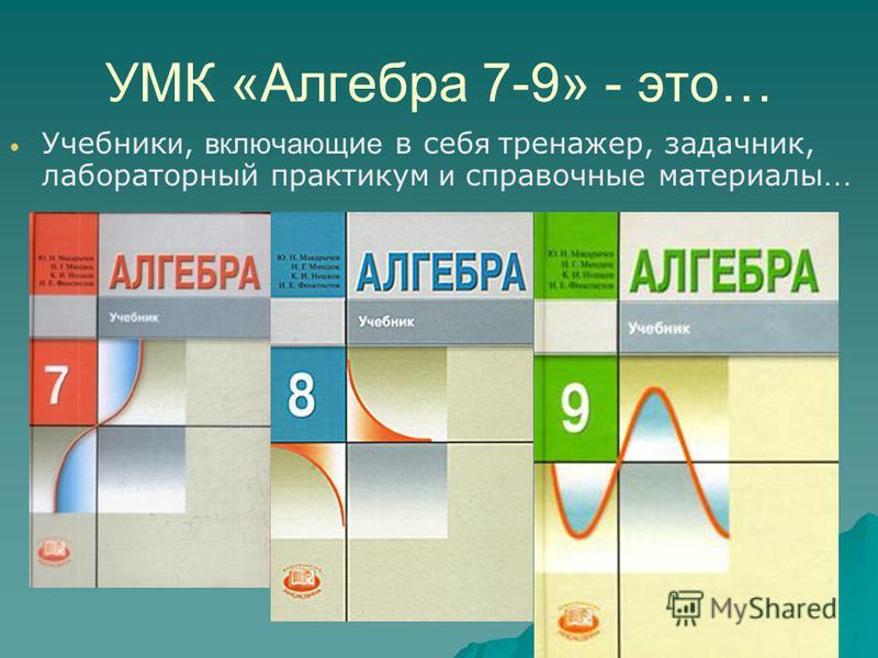 УМК «Алгебра 7-9» - это… Учебник и, включающ и е в себ я тренажер, задачник, лабораторный практикум и справочные материалы …