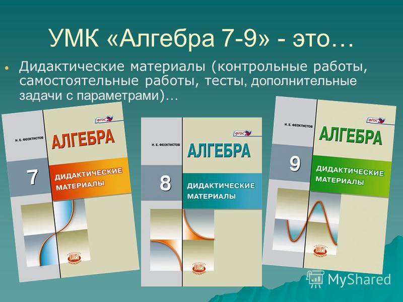 УМК «Алгебра 7-9» - это… Дидактические материалы (контрольные работы, самостоятельные работы, тесты, дополнительные задачи с параметрами ) …