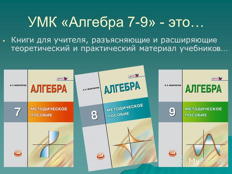 УМК «Алгебра 7-9» - это… Книг и для учителя, разъясняющ ие и расширяющ ие теоретический и практический материал учебник ов…