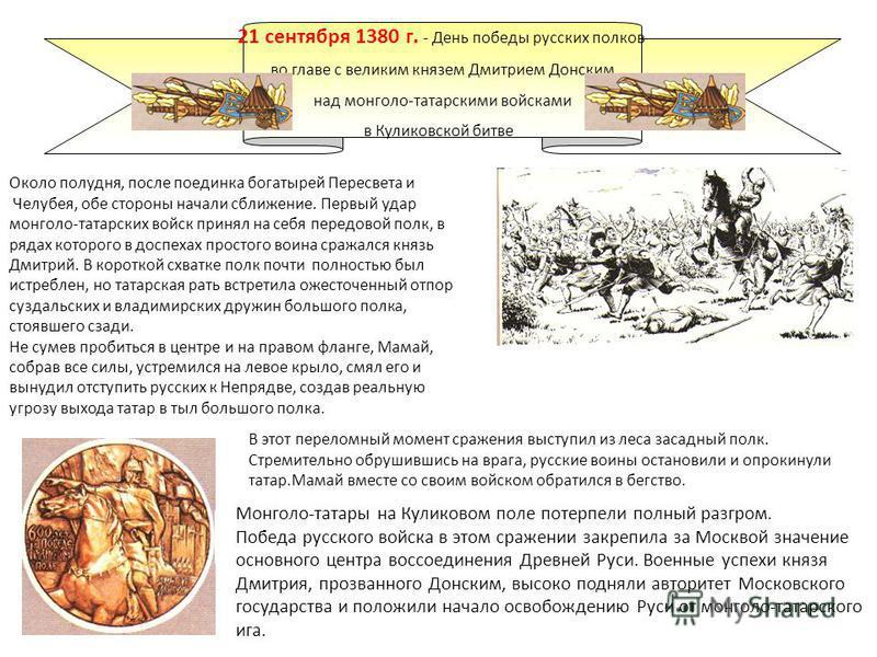 21 сентября 1380 г.- День победы русских полков во главе с великим князем Дмитрием Донским над монголо-татарскими войсками в Куликовской битве Летом 1380 года в Москве стало известно о грозном нашествии монголо-татар. Войска темника Мамая(100 – 150 т