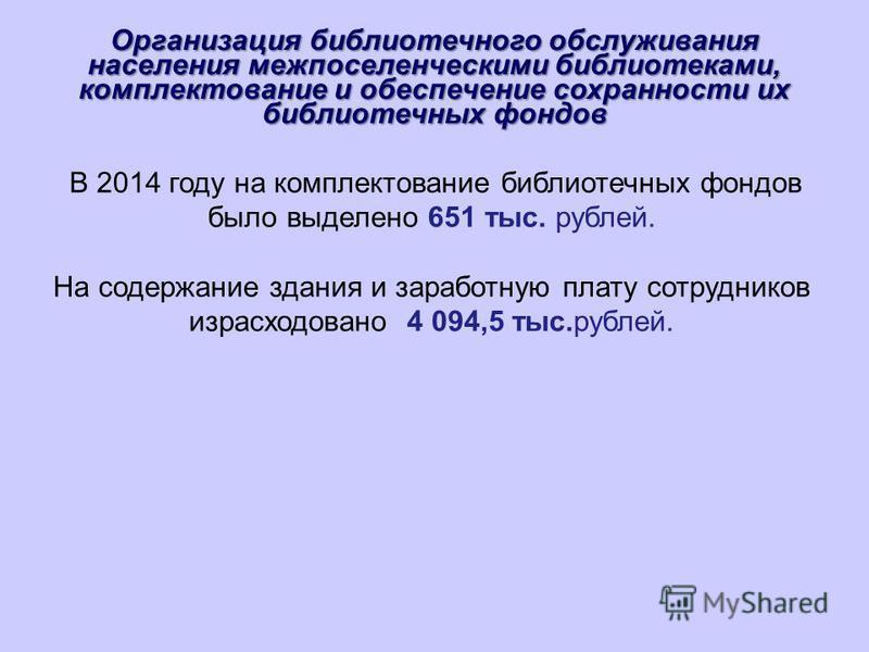 Организация библиотечного обслуживания населения межпоселенческими библиотеками, комплектование и обеспечение сохранности их библиотечных фондов В 2014 году на комплектование библиотечных фондов было выделено 651 тыс. рублей. На содержание здания и з