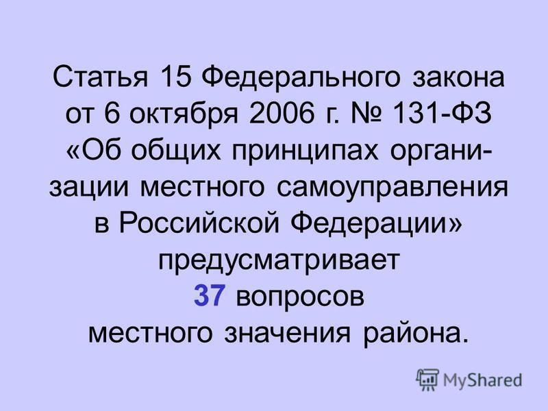 Статья 15 Федерального закона от 6 октября 2006 г. 131-ФЗ «Об общих принципах организации местного самоуправления в Российской Федерации» предусматривает 37 вопросов местного значения района.