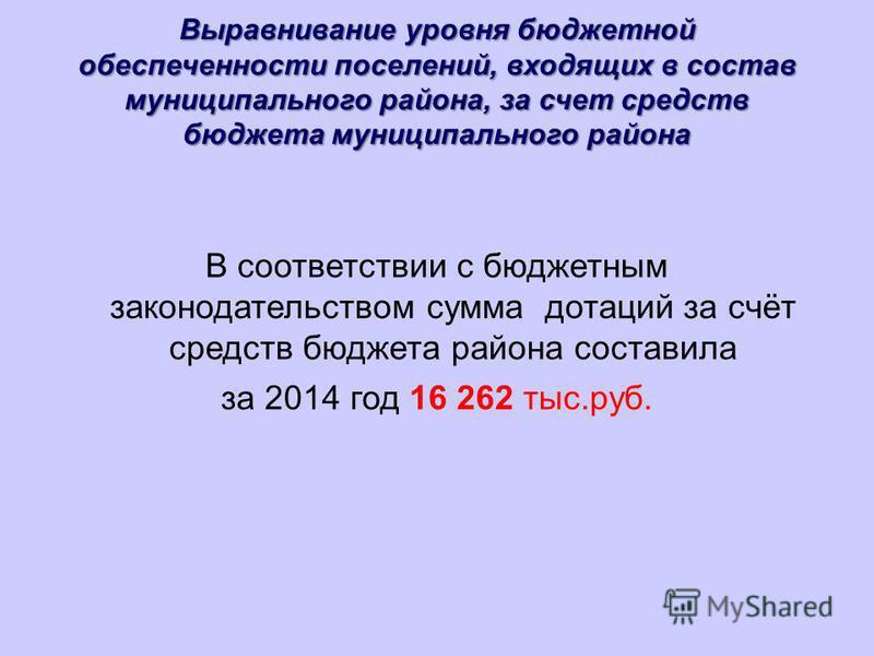 Выравнивание уровня бюджетной обеспеченности поселений, входящих в состав муниципального района, за счет средств бюджета муниципального района В соответствии с бюджетным законодательством сумма дотаций за счёт средств бюджета района составила за 2014