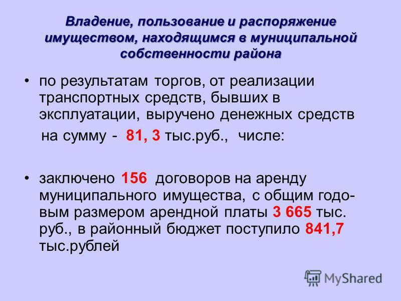 Владение, пользование и распоряжение имуществом, находящимся в муниципальной собственности района по результатам торгов, от реализации транспортных средств, бывших в эксплуатации, выручено денежных средств на сумму - 81, 3 тыс.руб., числе: заключено