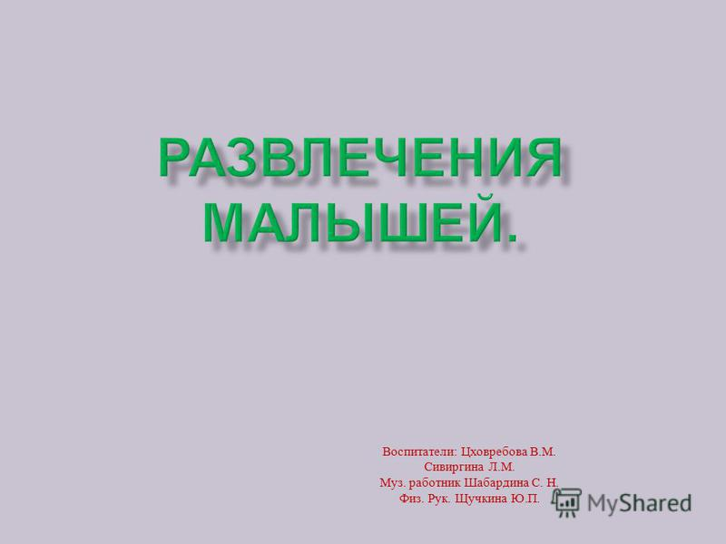 Воспитатели : Цховребова В. М. Сивиргина Л. М. Муз. работник Шабардина С. Н. Физ. Рук. Щучкина Ю. П.