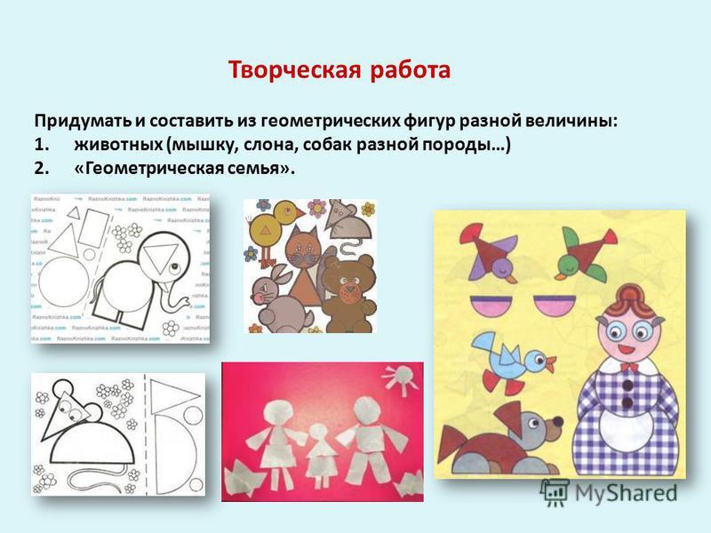 Придумать и составить из геометрических фигур разной величины: 1. животных (мышку, слона, собак разной породы…) 2. «Геометрическая семья». Творческая работа