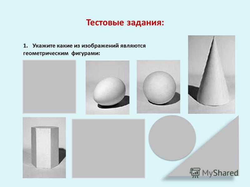 Тестовые задания: 1. Укажите какие из изображений являются геометрическим фигурами: