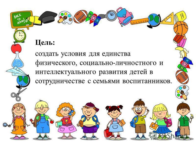 Цель: создать условия для единства физического, социально-личностного и интеллектуального развития детей в сотрудничестве с семьями воспитанников.