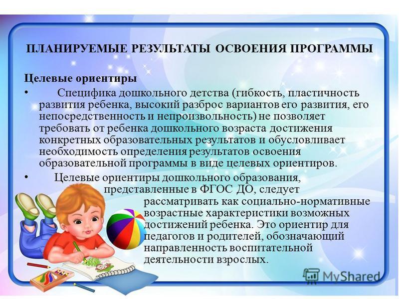 ПЛАНИРУЕМЫЕ РЕЗУЛЬТАТЫ ОСВОЕНИЯ ПРОГРАММЫ Целевые ориентиры Специфика дошкольного детства (гибкость, пластичность развития ребенка, высокий разброс вариантов его развития, его непосредственность и непроизвольность) не позволяет требовать от ребенка д