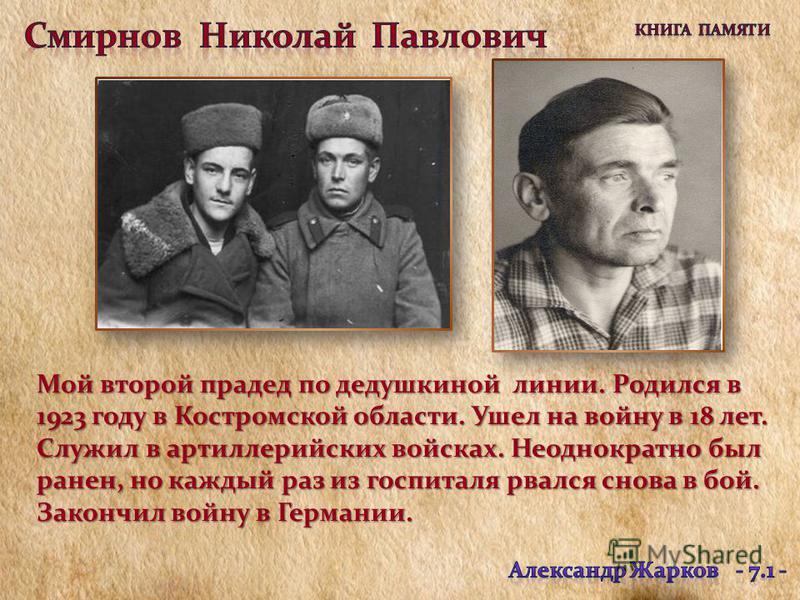 Мой второй прадед по дедушкиной линии. Родился в 1923 году в Костромской области. Ушел на войну в 18 лет. Служил в артиллерийских войсках. Неоднократно был ранен, но каждый раз из госпиталя рвался снова в бой. Закончил войну в Германии.