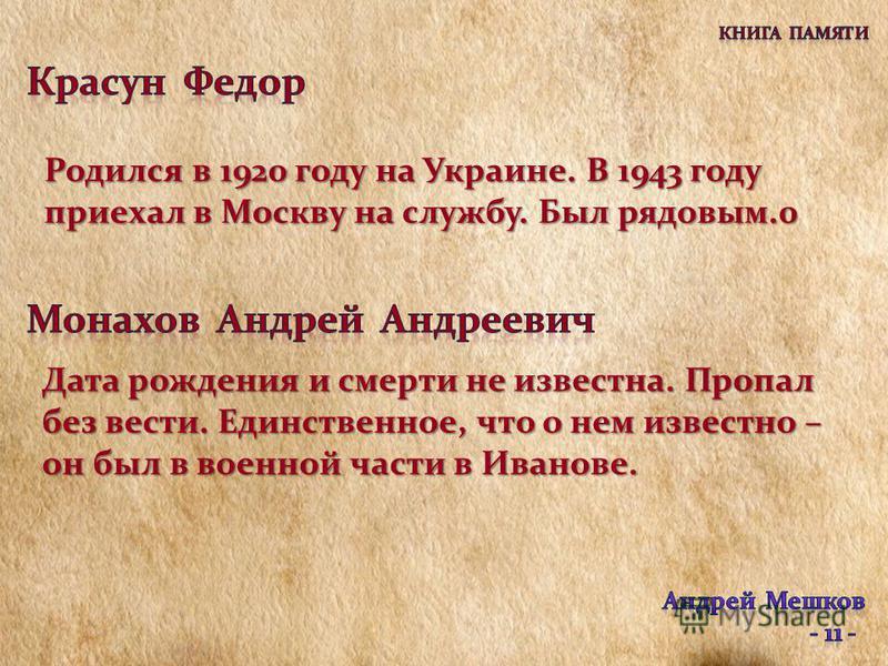 Родился в 1920 году на Украине. В 1943 году приехал в Москву на службу. Был рядовым.0 Дата рождения и смерти не известна. Пропал без вести. Единственное, что о нем известно – он был в военной части в Иванове.