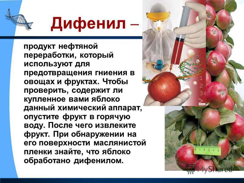 Дифенил – продукт нефтяной переработки, который используют для предотвращения гниения в овощах и фруктах. Чтобы проверить, содержит ли купленное вами яблоко данный химический аппарат, опустите фрукт в горячую воду. После чего извлеките фрукт. При обн