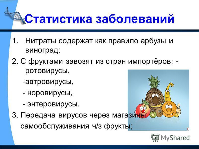 Статистика заболеваний 1. Нитраты содержат как правило арбузы и виноград; 2. С фруктами завозят из стран импортёров: - ротавирусы, -авто вирусы, - норовирусы, - энтеровирусы. 3. Передача вирусов через магазины самообслуживания ч/з фрукты;