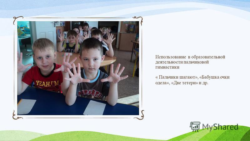 Использование в образовательной деятельности пальчиковой гимнастики « Пальчики шагают», «Бабушка очки одела», «Две тетери» и др.