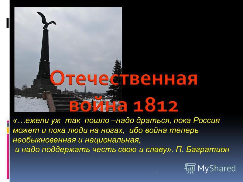 «…ежели уж так пошло –надо драться, пока Россия может и пока люди на ногах, ибо война теперь необыкновенная и национальная, и надо поддержать честь свою и славу». П. Багратион.