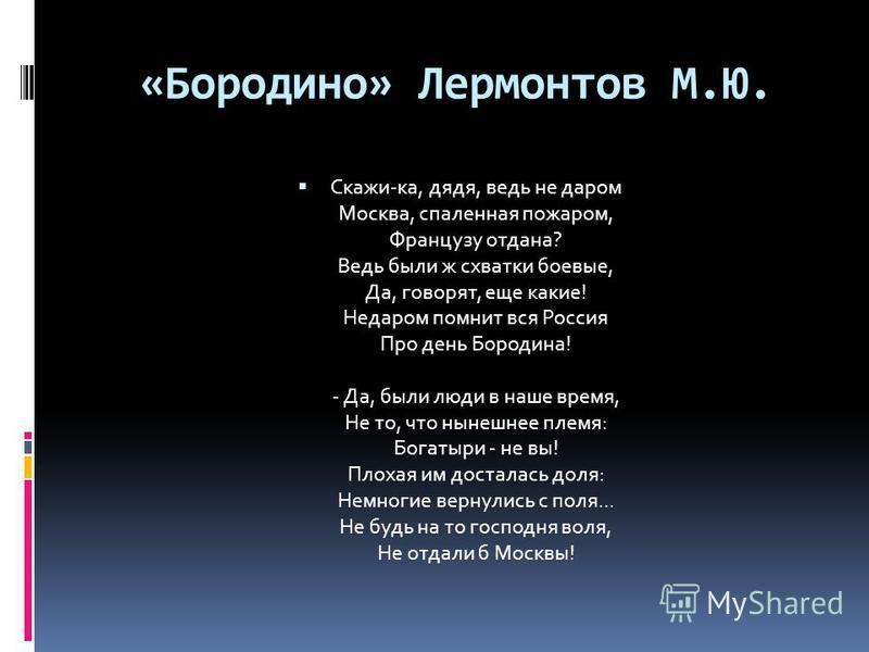 «Бородино» Лермонтов М.Ю. Скажи-ка, дядя, ведь не даром Москва, спаленная пожаром, Французу отдана? Ведь были ж схватки боевые, Да, говорят, еще какие! Недаром помнит вся Россия Про день Бородина! - Да, были люди в наше время, Не то, что нынешнее пле